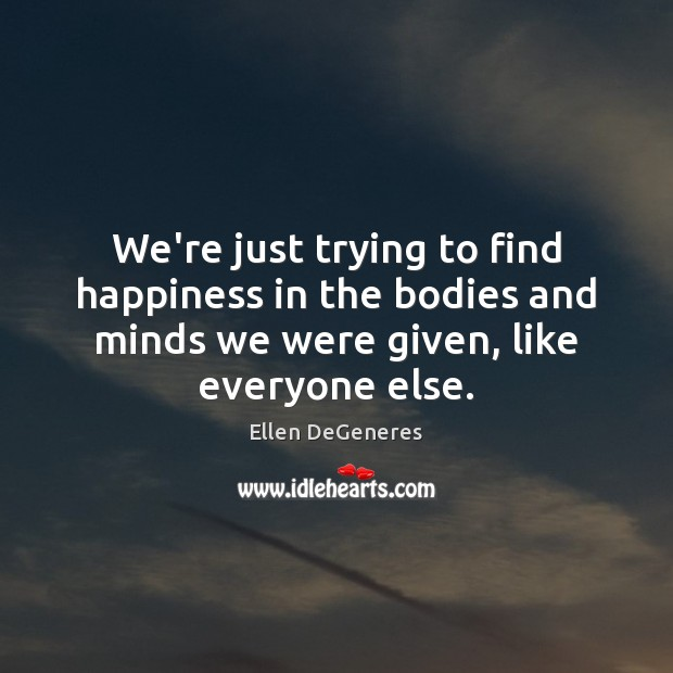 We're just trying to find happiness in the bodies and minds we Ellen DeGeneres Picture Quote