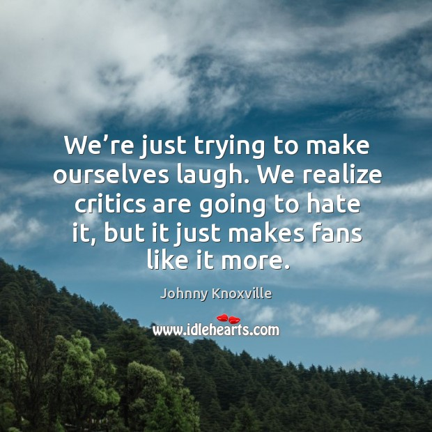 We're just trying to make ourselves laugh. We realize critics are going to hate it Johnny Knoxville Picture Quote