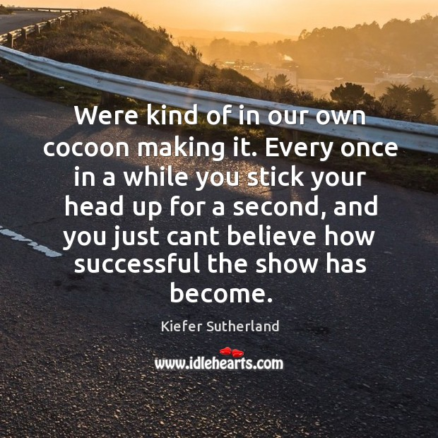 Were kind of in our own cocoon making it. Every once in Image
