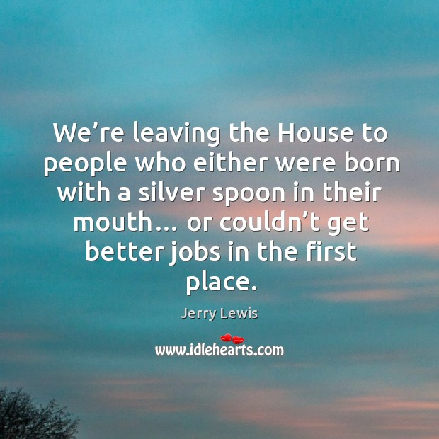 We're leaving the house to people who either were born with a silver spoon in their mouth… Image
