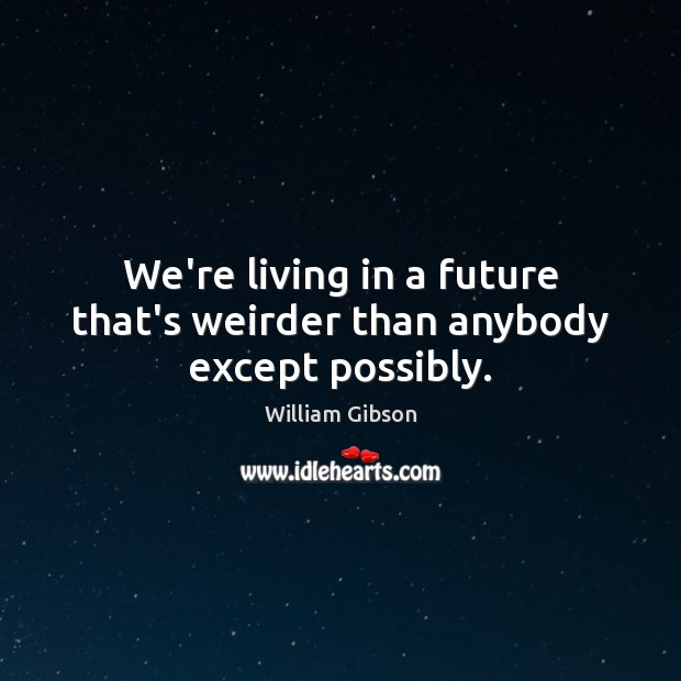 We're living in a future that's weirder than anybody except possibly. Image