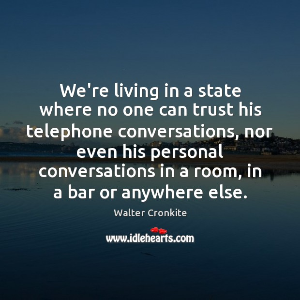 We're living in a state where no one can trust his telephone Walter Cronkite Picture Quote