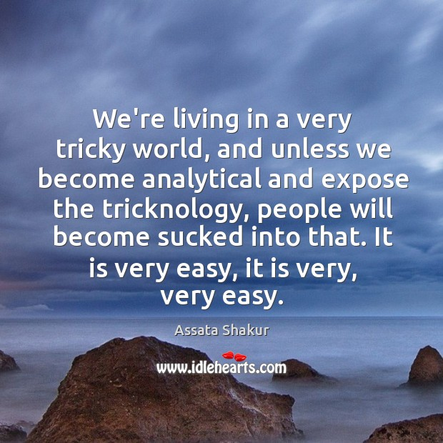 We're living in a very tricky world, and unless we become analytical Image