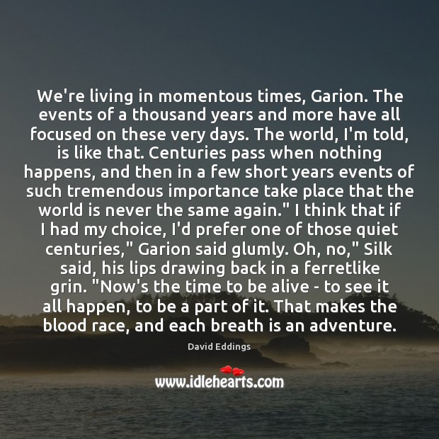 We're living in momentous times, Garion. The events of a thousand years David Eddings Picture Quote