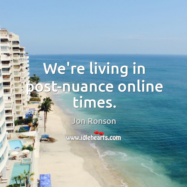 We're living in post-nuance online times. Jon Ronson Picture Quote