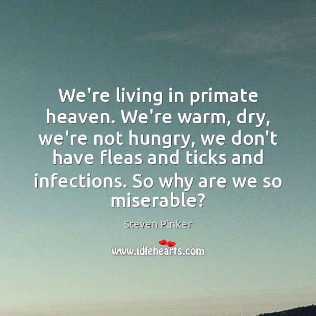 We're living in primate heaven. We're warm, dry, we're not hungry, we Steven Pinker Picture Quote