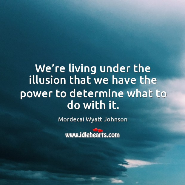 We're living under the illusion that we have the power to determine what to do with it. Image