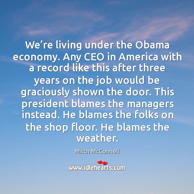 We're living under the obama economy. Any ceo in america with a record like this after three Mitch McConnell Picture Quote