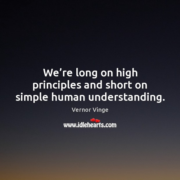 Vernor Vinge Picture Quote image saying: We're long on high principles and short on simple human understanding.