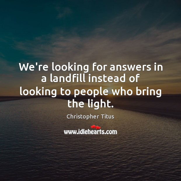 We're looking for answers in a landfill instead of looking to people who bring the light. Image