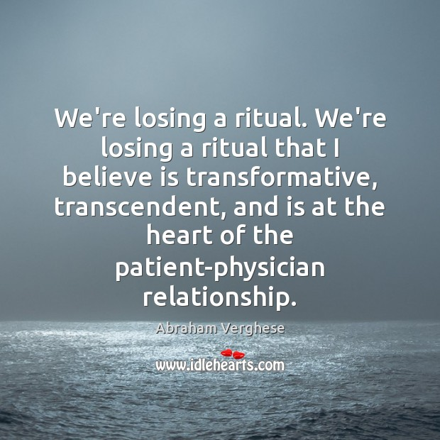 We're losing a ritual. We're losing a ritual that I believe is Abraham Verghese Picture Quote