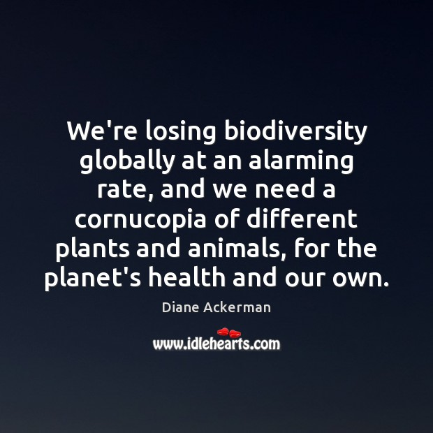 We're losing biodiversity globally at an alarming rate, and we need a Diane Ackerman Picture Quote