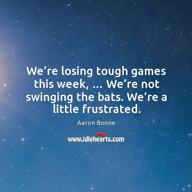 We're losing tough games this week, … we're not swinging the bats. We're a little frustrated. Aaron Boone Picture Quote