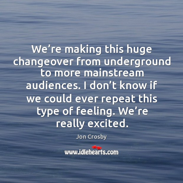 We're making this huge changeover from underground to more mainstream audiences. Image