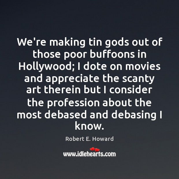 Image, We're making tin Gods out of those poor buffoons in Hollywood; I