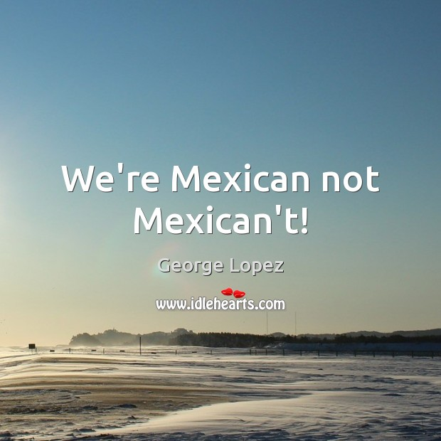 We're Mexican not Mexican't! George Lopez Picture Quote