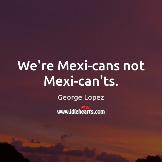 We're Mexi-cans not Mexi-can'ts. George Lopez Picture Quote