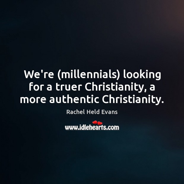 We're (millennials) looking for a truer Christianity, a more authentic Christianity. Rachel Held Evans Picture Quote