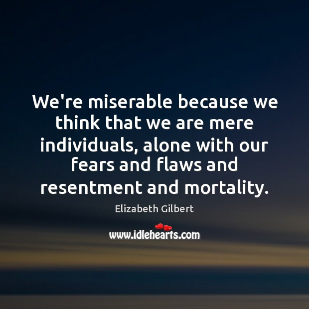 We're miserable because we think that we are mere individuals, alone with Elizabeth Gilbert Picture Quote