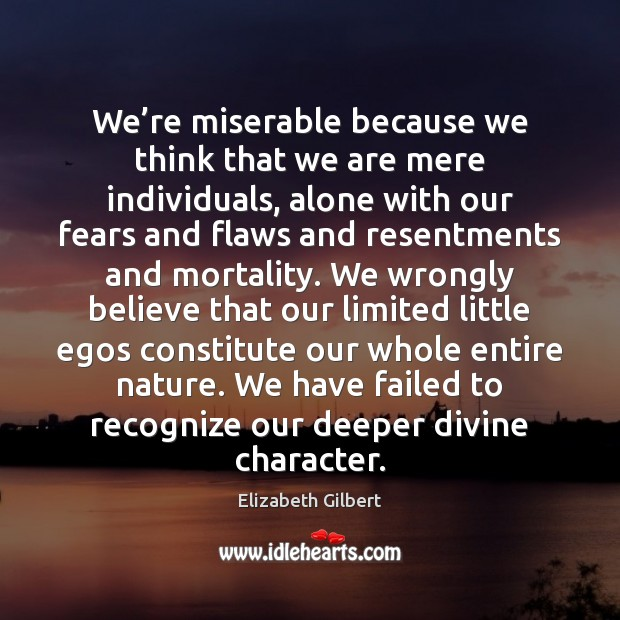 We're miserable because we think that we are mere individuals, alone Elizabeth Gilbert Picture Quote