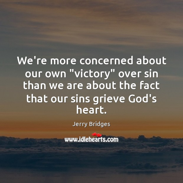 """We're more concerned about our own """"victory"""" over sin than we are Jerry Bridges Picture Quote"""