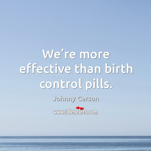 We're more effective than birth control pills. Image