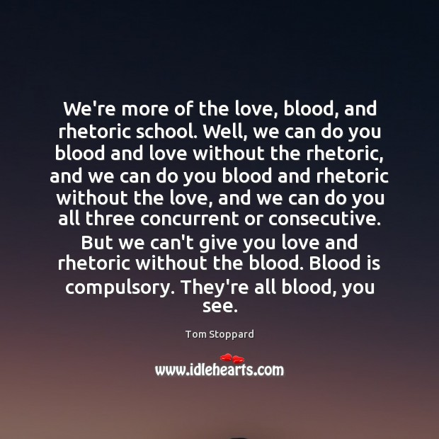 Image, We're more of the love, blood, and rhetoric school. Well, we can