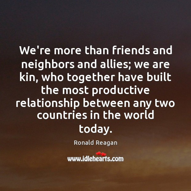 We're more than friends and neighbors and allies; we are kin, who Ronald Reagan Picture Quote