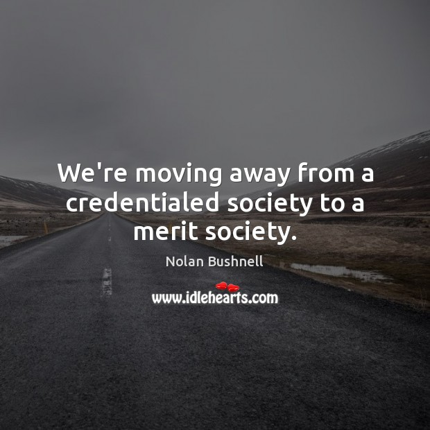 We're moving away from a credentialed society to a merit society. Nolan Bushnell Picture Quote