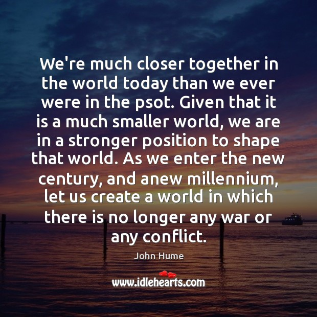 We're much closer together in the world today than we ever were John Hume Picture Quote