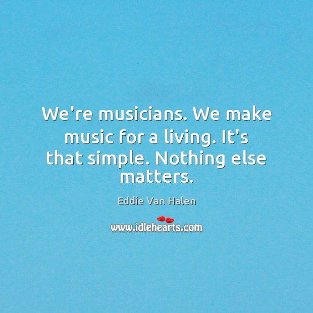We're musicians. We make music for a living. It's that simple. Nothing else matters. Eddie Van Halen Picture Quote