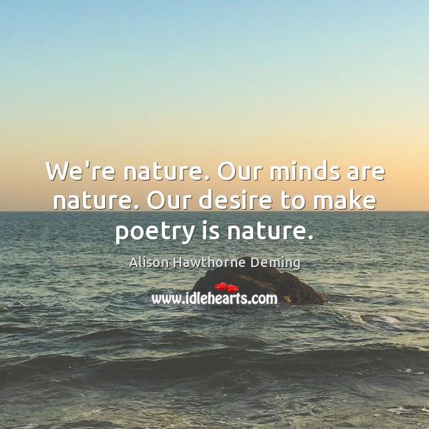Image, We're nature. Our minds are nature. Our desire to make poetry is nature.