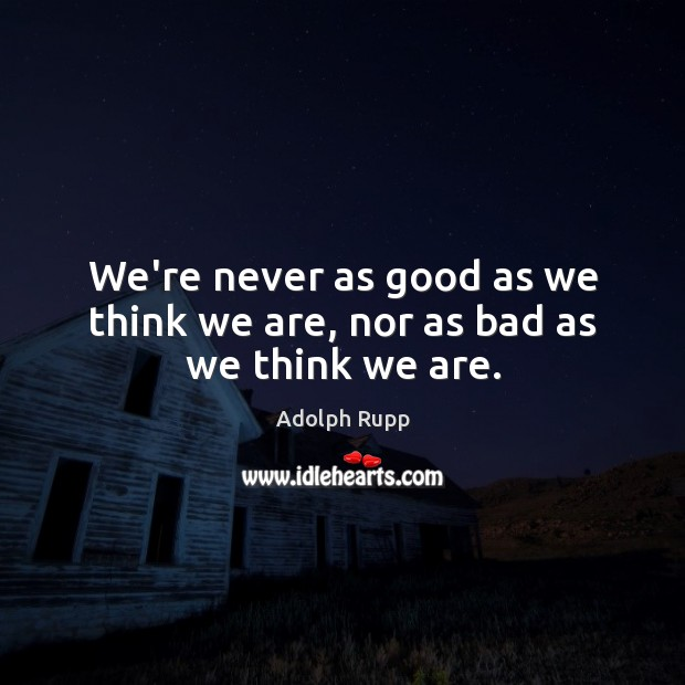Image, We're never as good as we think we are, nor as bad as we think we are.