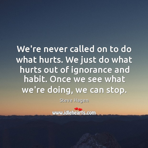We're never called on to do what hurts. We just do what Steve Hagen Picture Quote