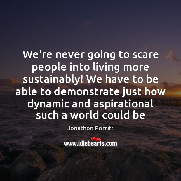 We're never going to scare people into living more sustainably! We have Image