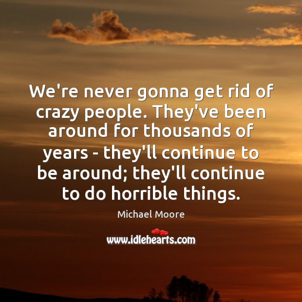 We're never gonna get rid of crazy people. They've been around for Image