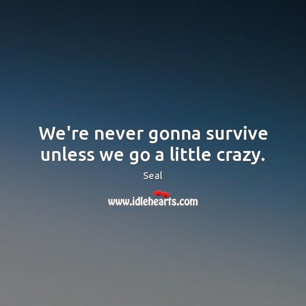 We're never gonna survive unless we go a little crazy. Image