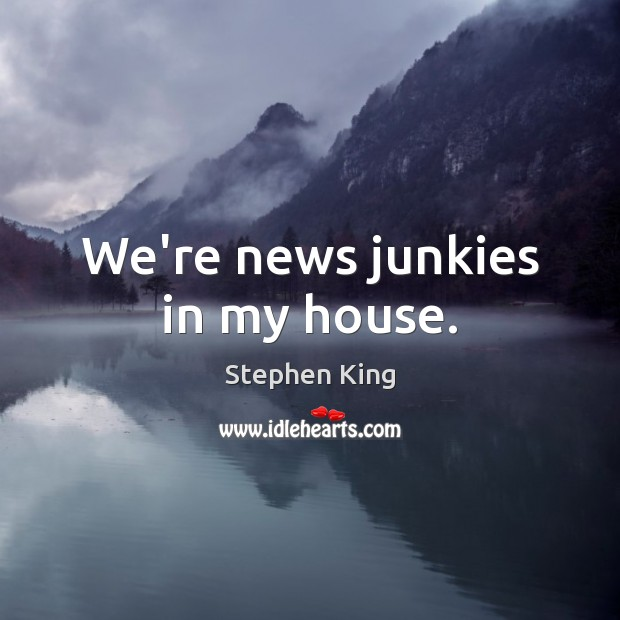 We're news junkies in my house. Image