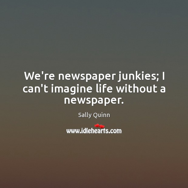 Image, We're newspaper junkies; I can't imagine life without a newspaper.