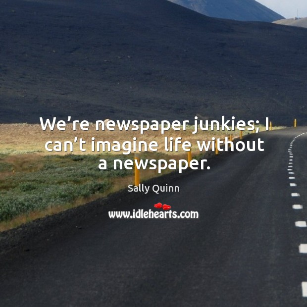 We're newspaper junkies; I can't imagine life without a newspaper. Image