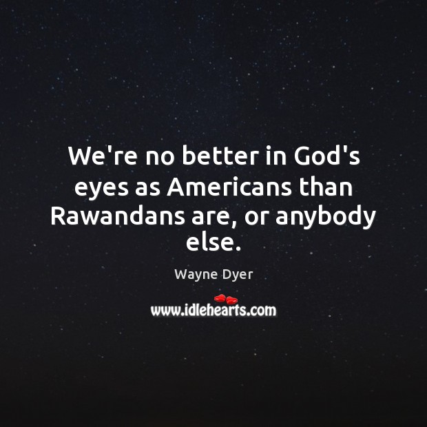 Image, We're no better in God's eyes as Americans than Rawandans are, or anybody else.