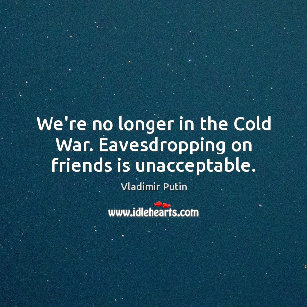 We're no longer in the Cold War. Eavesdropping on friends is unacceptable. Vladimir Putin Picture Quote