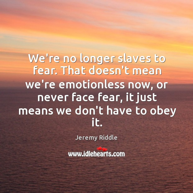 We're no longer slaves to fear. That doesn't mean we're emotionless now, Image