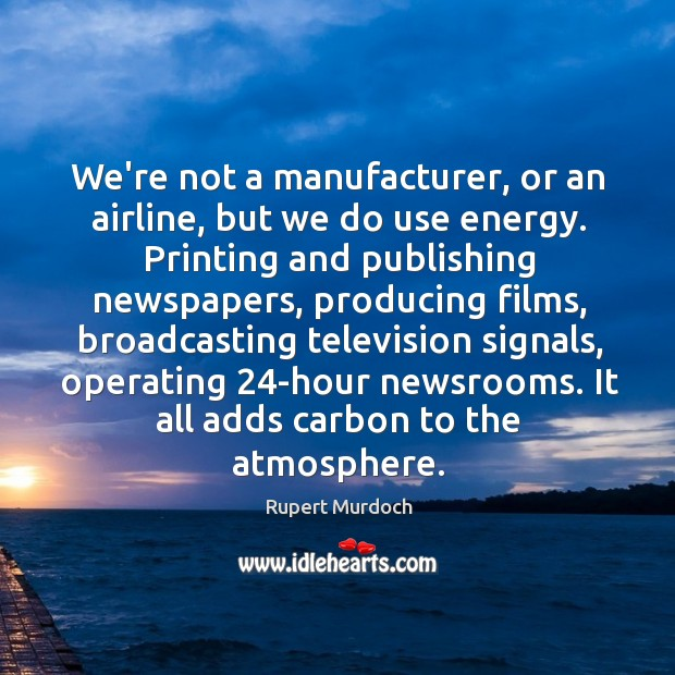 We're not a manufacturer, or an airline, but we do use energy. Rupert Murdoch Picture Quote