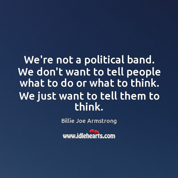 We're not a political band. We don't want to tell people what Billie Joe Armstrong Picture Quote