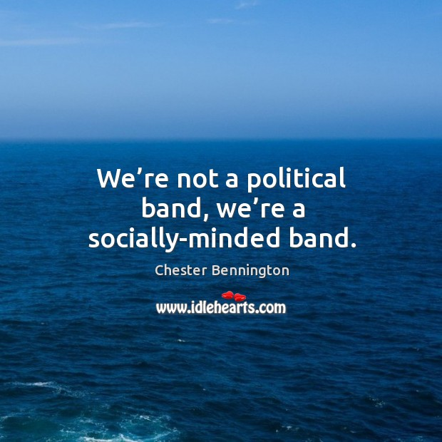We're not a political band, we're a socially-minded band. Chester Bennington Picture Quote
