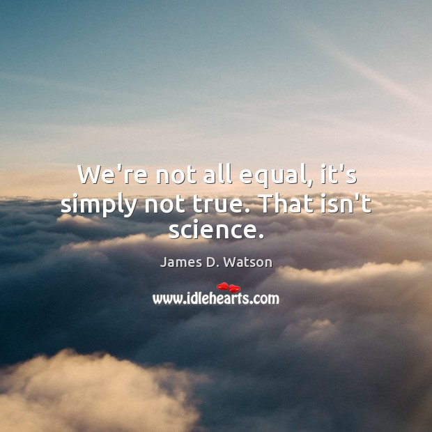 We're not all equal, it's simply not true. That isn't science. James D. Watson Picture Quote