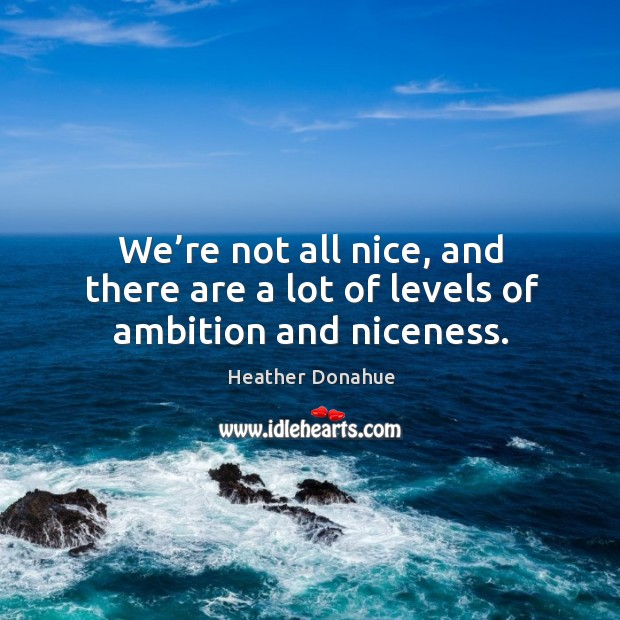 We're not all nice, and there are a lot of levels of ambition and niceness. Image