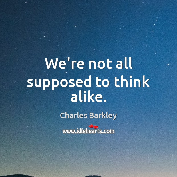 We're not all supposed to think alike. Charles Barkley Picture Quote
