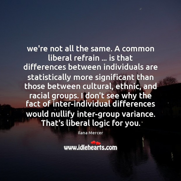 We're not all the same. A common liberal refrain … is that differences Ilana Mercer Picture Quote